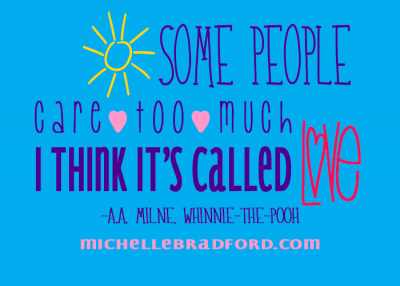 Some people care too much. I think it's called love. -A.A. Milne, Winnie the Pooh
